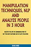 MANIPULATION TECHNIQUES, NLP AND ANALYZE PEOPLE  IN 3 HOURS: Master the Art of Communication to Get the Best Outcome out of Any Situation. (English Edition)