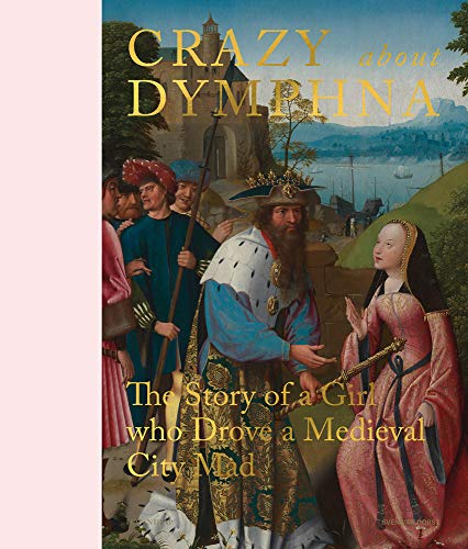 Crazy about Dymphna: The Story of a Girl who Drove a Medieval City Mad