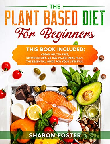 THE PLANT BASED DIET FOR BEGINNERS: Super Diet, . Whit more than 160 delectable recipes.The essential guide for your lifestyle.