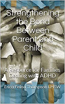 Strengthening the Bond Between Parent and Child: A Resource for Families Dealing with ADHD by [Erica Felisa Thompson LMSW]