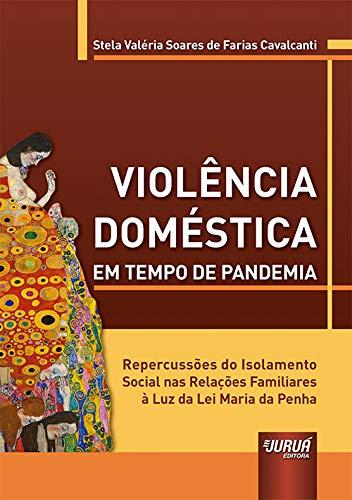 Violência Doméstica em Tempo de Pandemia - Repercussões do Isolamento Social nas Relações Familiares à Luz da Lei Maria da Penha