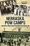 Nebraska POW Camps: A History of World War II Prisoners in the Heartland