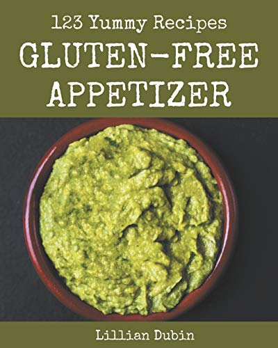 123 Yummy Gluten-Free Appetizer Recipes: From The Yummy Gluten-Free Appetizer Cookbook To The Table