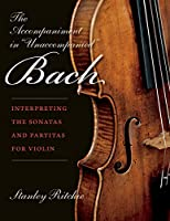 """The Accompaniment in """"Unaccompanied"""" Bach: Interpreting the Sonatas and Partitas for Violin (Publications of the Early Music Institute)"""