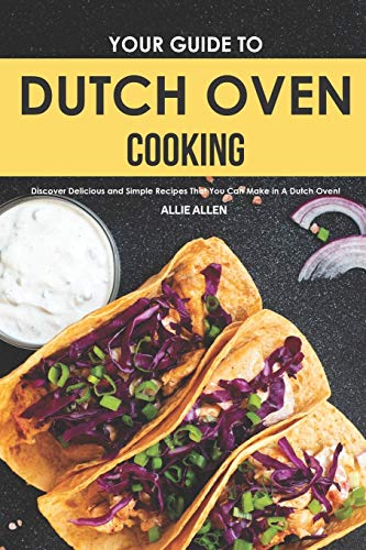 Your Guide to Dutch Oven Cooking: Discover Delicious and Simple Recipes That You Can Make in A Dutch Oven!