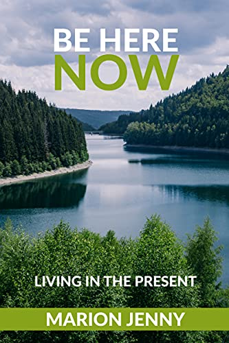 BE HERE NOW : LIVING IN THE PRESENT (English Edition)