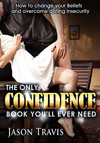 The Only Confidence Book You'll Ever Need: How to Change your Beliefs and Overcome Dating Insecurity
