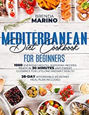 Mediterranean Diet Cookbook for Beginners: 1000 Everyday Mouth-Watering Recipes Ready in 30 Minutes and Expert Guidance for Lifelong Radiant Health. 28-Day Affordable Kickstart Meal Plan Included