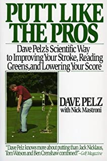 Putt Like the Pros: Dave Pelz's Scientific Way to Improving Your Stroke, Reading Greens, and Lowering Your Score