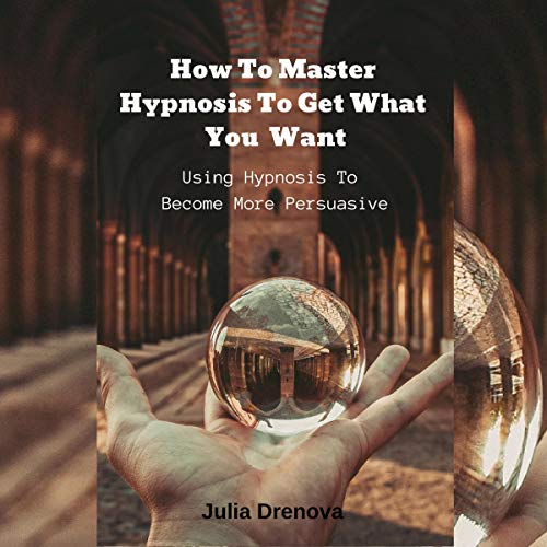 How to Master Hypnosis to Get What You Want Titelbild