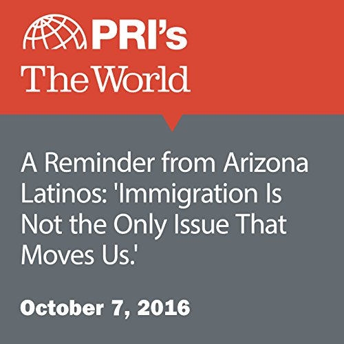A Reminder from Arizona Latinos: 'Immigration Is Not the Only Issue That Moves Us.' cover art