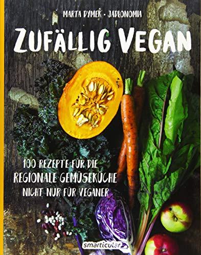 Zufällig vegan: 100 Rezepte für die regionale Gemüseküche - nicht nur für Veganer