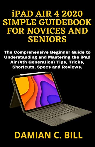 iPAD AIR 4 2020 SIMPLE GUIDEBOOK FOR NOVICES AND SENIORS: The Comprehensive Beginner Guide to Understanding and Mastering the iPad Air (4th Generation) Tips, Tricks, Shortcuts, Specs and Reviews