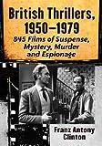British Thrillers, 1950-1979: 845 Films of Suspense, Mystery, Murder and Espionage