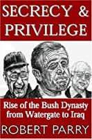 Secrecy and Privilege: Rise Of The Bush Dynasty From Watergate To Iraq