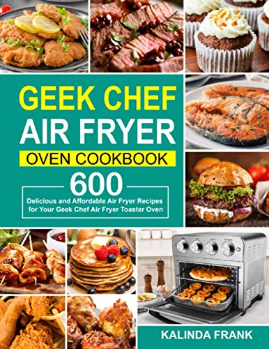 Geek Chef Air Fryer Oven Cookbook: 600 Delicious and Affordable Air Fryer Recipes for Your Geek Chef Air Fryer Toaster Oven