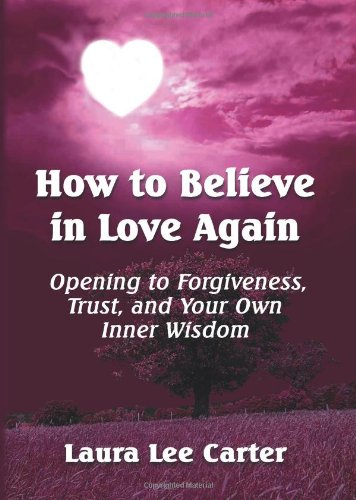 How To Believe In Love Again: Opening to Forgiveness, Trust and Your Own Inner Wisdom