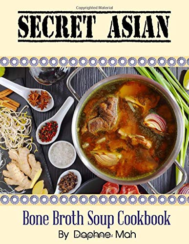 Secret Asian Bone Broth Soup Book: Best Bone Broth Recipes From Asia - Chicken, Beef & Pork bones. Health Benefits For Nutrition, Weight Loss, Diet, ... Asian Bone Broth Soup Cookbook (Colour))