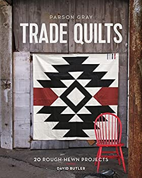 Parson Gray Trade Quilts  20 Rough-Hewn Projects