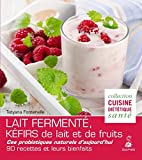 Lait fermenté, kéfirs de lait et de fruits - Des probiotiques naturels d'aujourd'hui, 90 recettes et leurs bienfaits