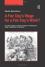 A Fair Day's Wage for a Fair Day's Work?: Sweated Labour and the Origins of Minimum Wage Legislation in Britain (Studies in Labour History)