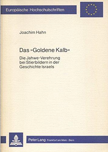Das «Goldene Kalb»: Die Jahwe-Verehrung bei Stierbildern in der Geschichte Israels (Europäische Hochschulschriften / European University Studies / ... / Series 23: Theology / Série 23: Théologie)