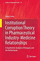Institutional Corruption Theory in Pharmaceutical Industry-Medicine Relationships: A Qualitative Analysis of Hungary and the Netherlands (Studies of Organized Crime (19))
