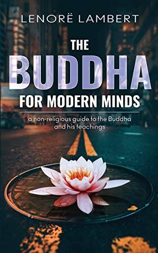 The Buddha for Modern Minds: a non-religious guide to the Buddha and his teachings