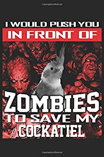 "I Would Push You In Front Of Zombies To Save My Cockatiel: Funny Novelty Halloween Gift ~ Small Lined Notebook (6'' X 9"")"