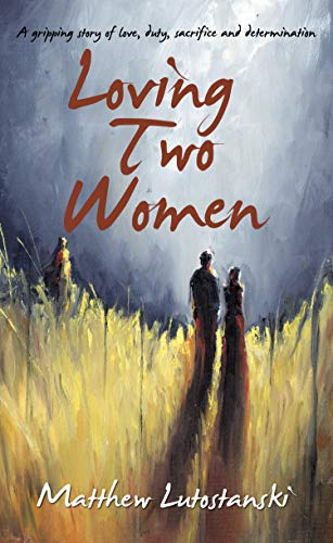 LOVING TWO WOMEN: A gripping story of love, duty, sacrifice and determination by [Matthew Lutostanski]