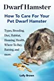 Dwarf Hamster: Types, Breeding, Diet, Habitat, Housing, Health, Where To Buy, Raising, and more.. How To Care For Your Pet Dwarf Hamster.