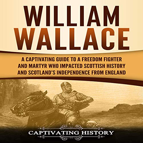 William Wallace: A Captivating Guide to a Freedom Fighter and Martyr Who Impacted Scottish History and Scotland's Independence from England cover art
