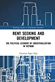 Rent Seeking and Development: The Political Economy of Industrialization in Vietnam. (Routledge Studies in Development Economics)