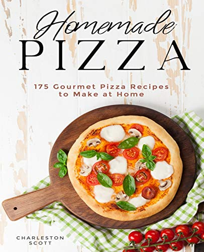 Homemade Pizza: 175 Gourmet Pizza Recipes to Make at Home