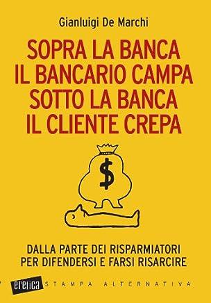 Sopra la banca il bancario campa sotto la banca il cliente crepa. Da lla parte dei risparmiatori per difendersi e farsi risarcire (Eretica speciale)