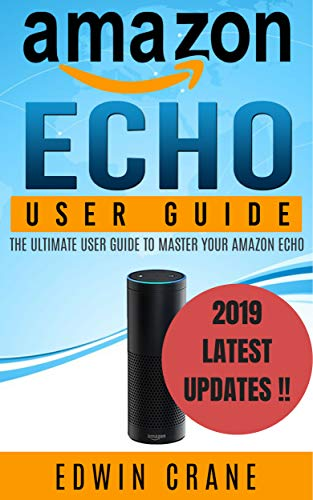 AMAZON ECHO: NEW 2019 Amazon Echo User Guide: Beginner's User Guide to Master Your Amazon Echo (NEW 2019 VERSION, Amazon Echo Manual, Amazon Alexa, Echo ... Echo Reviews Book 1) (English Edition)