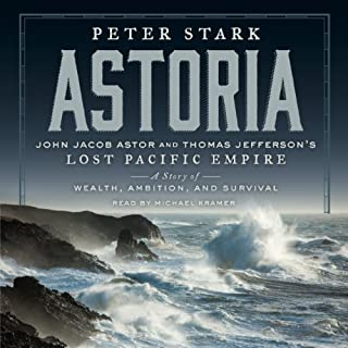 Astoria     John Jacob Astor and Thomas Jefferson's Lost Pacific Empire: A Story of Wealth, Ambition, and Survival              By:                                                                                                                                 Peter Stark                               Narrated by:                                                                                                                                 Michael Kramer                      Length: 10 hrs and 54 mins     1,176 ratings     Overall 4.5