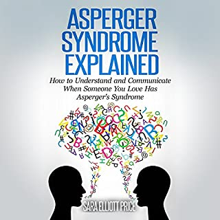 Asperger Syndrome Explained     How to Understand and Communicate When Someone You Love Has Asperger's Syndrome              By:                                                                                                                                 Sara Elliott Price                               Narrated by:                                                                                                                                 Charissa Clark Howe                      Length: 1 hr and 24 mins     8 ratings     Overall 3.6