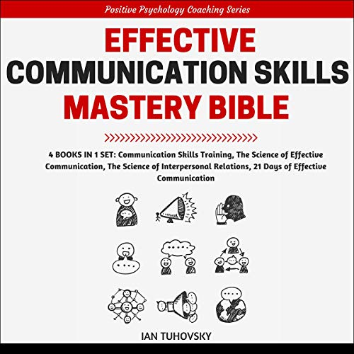 Effective Communication Skills Mastery Bible: 4 Books in 1 Boxset (Positive Psychology Coaching Series, Book 21)