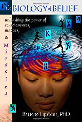 The Biology of Belief: Unleashing the Power of Consciousness, Matter and Miracles by Bruce H. Lipton