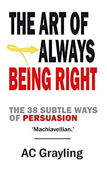 The Art of Always Being Right: The 38 Subtle Ways of Persuation by [A. C. Grayling]