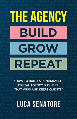 THE AGENCY: BUILD – GROW – REPEAT: How To Build a Remarkable Digital Agency Business That Wins and Keeps Clients