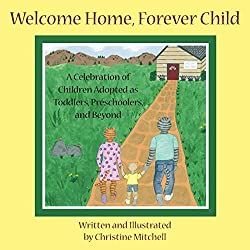 Welcome Home, Forever Child: A Celebration of Children Adopted as Toddlers, Preschoolers, and Beyond: Christine Mitchell