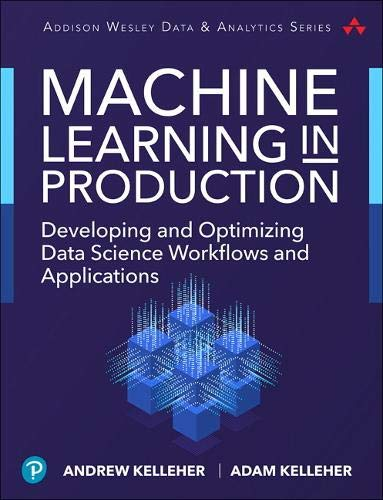 Download Machine Learning in Production: Developing and Optimizing Data Science Workflows and Applications (Addison-Wesley Data & Analytics Series) 0134116542