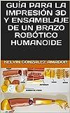 GUÍA PARA LA IMPRESIÓN 3D Y ENSAMBLAJE DE UN BRAZO ROBÓTICO HUMANOIDE
