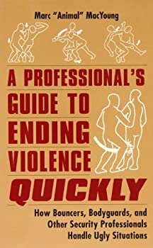 A Professional s Guide to Ending Violence Quickly  How Bouncers Bodyguards and Other Security Professionals Handle Ugly Situations