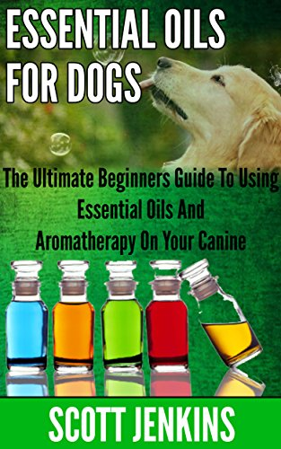 ESSENTIAL OILS FOR DOGS: The Ultimate Beginners Guide To Using Essential Oils And Aromatherapy On Your Canine (Soap Making, Bath Bombs, Coconut Oil, Natural ... Lavender Oil, Coconut Oil, Tea Tree Oil) by [Scott Jenkins]