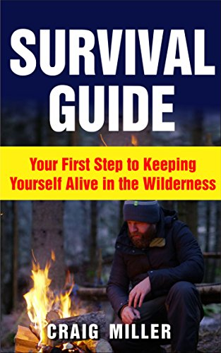 Survival Guide: Your First Step to Keeping Yourself Alive in the Wilderness (Survival, Alone, Wilderness, Staying Alive, Preparation, Self Sufficient) (English Edition)
