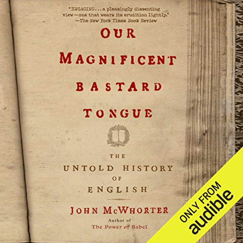 Our Magnificent Bastard Tongue     The Untold Story of English              By:                                                                                                                                 John McWhorter                               Narrated by:                                                                                                                                 John McWhorter                      Length: 5 hrs and 22 mins     26 ratings     Overall 4.3