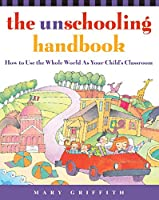 The Unschooling Handbook: How to Use the Whole World As Your Child's Classroom (Prima Home Learning Library)